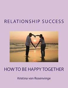 NEW Relationship Success:  How To Be Happy Together by Kristina von Rosenvinge