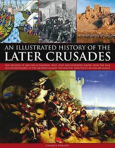 An Illustrated History of the Later Crusades by Charles Phillips OF 1200 - 1588