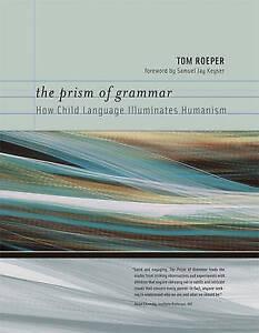 The Prism of Grammar – How Child Language Illuminates Humanism, Tom Roeper