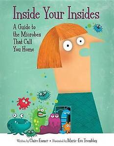 Inside Your Insides: A Guide to the Microbes That Call You Home by Eamer, Claire