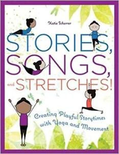 Stories Songs And Stretches! Creating Playful Storytimes With Yoga and Movement