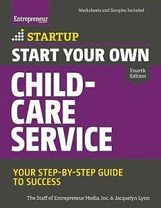Start Your Own Child-Care Service Your Step-By-Step Guide Suc by Staff Entrepren