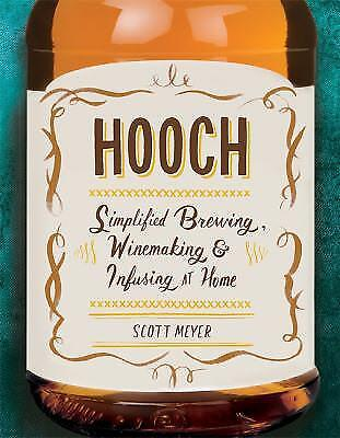 Hooch : Simplified Brewing, Winemaking, and Infusing at Home by Scott Meyer