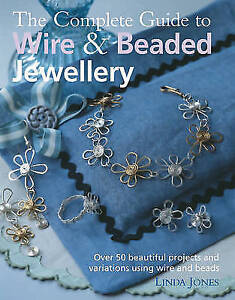 The Complete Guide to Wire and Beaded Jewellery: Over 50 Beautiful Projects Usin