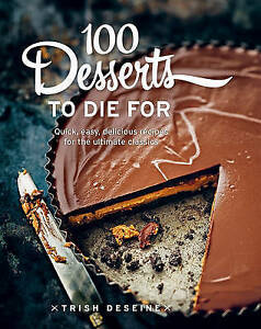 100 Desserts to Die For 'Quick, easy, delicious recipes for the ultimate classic
