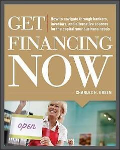 Get Financing Now: How to Navigate Through Bankers, Investors, and...