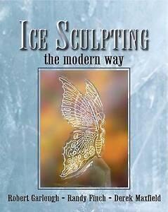 NEW Ice Sculpting the Modern Way by Robert Garlough