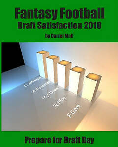 Fantasy Football Draft Satisfaction 2010: Prepare for Draft Day by Daniel Mall