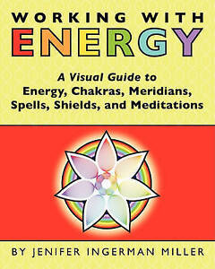 Working With Energy: A Visual Guide to  Energy, Chakras, Meridians, Spells, Shie