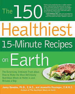 The 150 Healthiest 15-Minute Recipes on Earth: The Surprising, Unbiased Truth ab