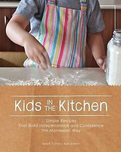 Kids in the Kitchen: Simple Recipes That Build Independence and Confidence the M
