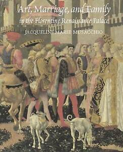 Art, Marriage, And Family In The Florentine Renaissance Palace, Jacqueline Musac