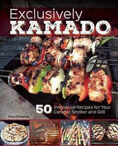 Exclusively Kamado 50 Innovative Recipes for Your Ceramic Smoker by Sidoriak Pau