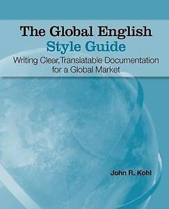 The Global English Style Guide: Writing Clear, Translatable Docum by Kohl, John
