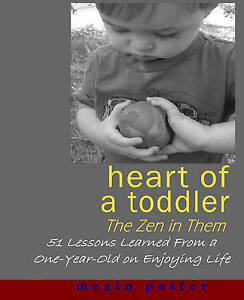 Heart of a Toddler: The Zen in Them: 51 Lessons Learned from a One-Year-Old on E
