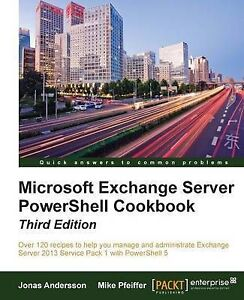 Microsoft Exchange Server PowerShell Cookbook - Third Edition by Jonas Andersson
