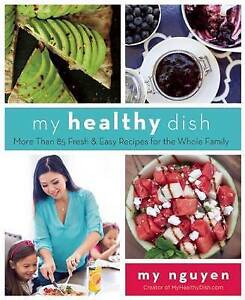 My Healthy Dish More Than 85 Fresh & Easy Recipes for Whole Family by Nguyen My