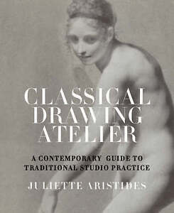 Classical Drawing Atelier: A Contemporary Guide to Traditional Studio Practice …
