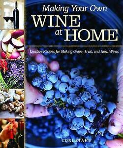Making Your Own Wine at Home: Creative Recipes for Making Grape, Fruit, and Herb