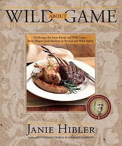 Wild about Game: 150 Recipes for Farm-Raised and Wild Game - From Alligator...