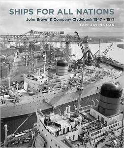 Ships for All Nations: John Brown & Company Clydebank, 1847–1971 by Ian Johnston