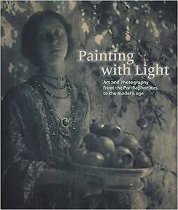 Painting with Light: Art and Photography from the Pre-Raphaelite to the Modern A