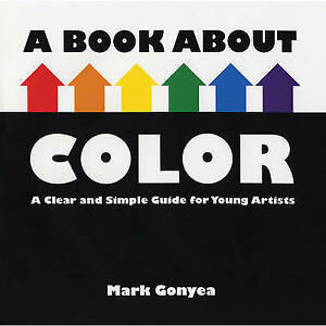 A Book About Color: A Clear and Simple Guide for Young Artists by Mark Gonyea