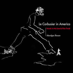 Le Corbusier in America – Travels in the Land of the Timid, Mardges Bacon