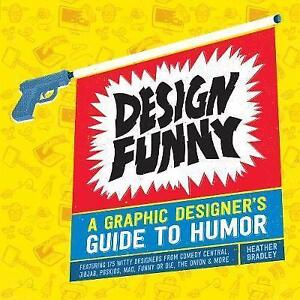 Design Funny: A Graphic Designer's Guide to Humor by Heather Bradley...