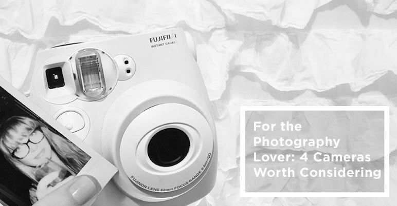 For the Photography Lover: 4 Cameras Worth Considering