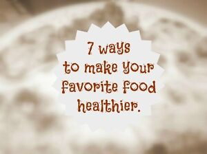 7 ways to make your favorite food healthier.