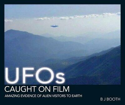 UFO's Caught on Film: Amazing Evidence of Alien Visitors to Earth by Booth, B J