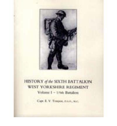 HISTORY OF THE SIXTH BATTALION WEST YORKSHIRE REGIMENT. VOL 1 - 1/6th BATTALION