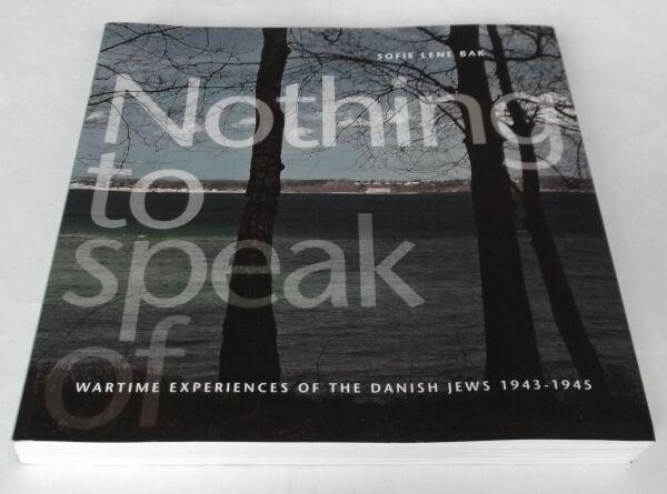 Sofie Bak: NOTHING TO SPEAK OF. WARTIME EXPERIENCES OF THE DANISH JEWS 1943-1945