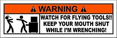 WATCH FOR FLYING TOOLS KEEP YOUR MOUTH SHUT WHILE I'M WRENCHING STICKER lrg