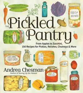 The Pickled Pantry From Apples to Zucchini 150 Pickled Pickle Recipes
