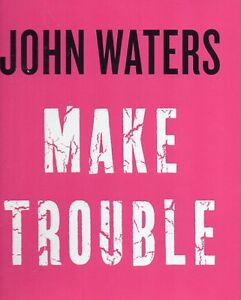 MAKE TROUBLE BY JOHN WATERS (HAIRSPRAY, PINK FLAMINGOS)