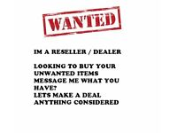 IM A RESELLER/DEALER HOUSEHOLD GOODS GAMES AND ETC WANTED CASH WAITING!