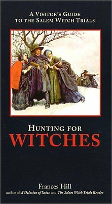 Hunting for Witches: A Visitors Guide to the Salem Witch Trials by Frances Hill