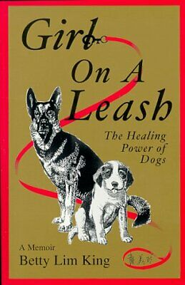 Girl On A Leash: The Healing Power of Dogs: a Memoir King, Betty Lim