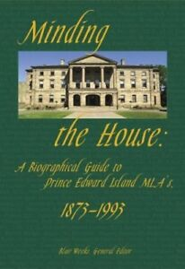 Minding the House: A Biographical Guide to PEI MLAs, 1873 - 1993
