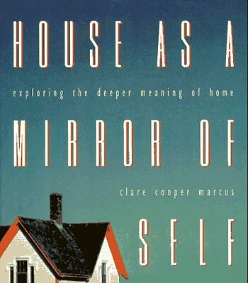 House as a Mirror of Self: Exploring the Deeper Meaning of Home by Clare Cooper