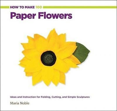 NEW How to Make 100 Paper Flowers: Ideas and Instruction for Folding, Cutting, a