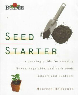 Burpee Seed Starter : A Guide to Growing Flower, Vegetable, and Herb Seeds In...