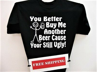 You Better Buy Me Another Beer Cause Your Still Ugly T Shirt From The Great Web