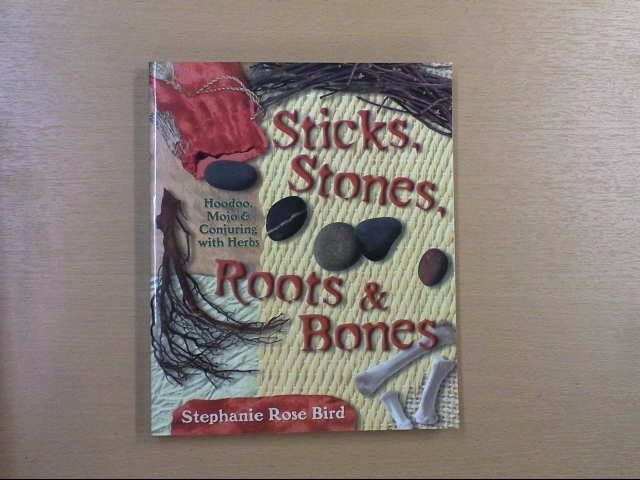 Sticks, Stones, Roots and Bones: Hoodoo, Mojo and Conjuring with Herbs, Bird, St