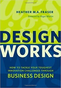 Design Works: How to Tackle Your Toughest Innovation Challenges