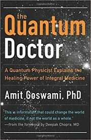 Quantum Doctor: A Quantum Physicist Explains the Healing Power of Integral Medicine