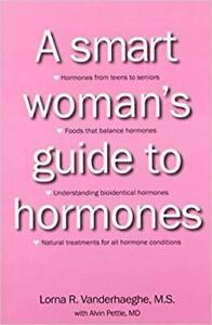 A Smart Woman's Guide to Hormones by Lorna R. Vanderhaeghe, M.S.