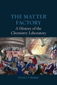 The Matter Factory – A History of the Chemistry Laboratory, Peter Morris